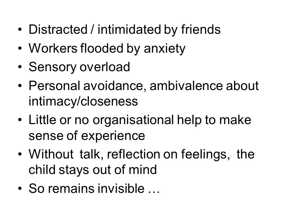Distracted / intimidated by friends Workers flooded by anxiety Sensory overload Personal avoidance, ambivalence about intimacy/closeness Little or no organisational help to make sense of experience Without talk, reflection on feelings, the child stays out of mind So remains invisible …