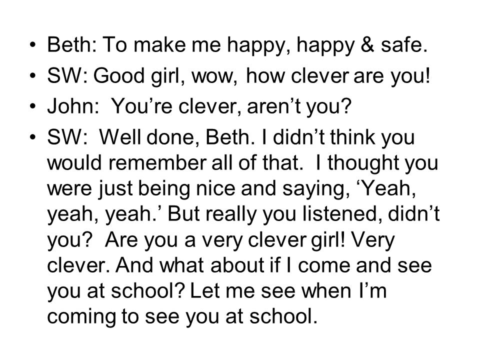 Beth: To make me happy, happy & safe. SW: Good girl, wow, how clever are you.