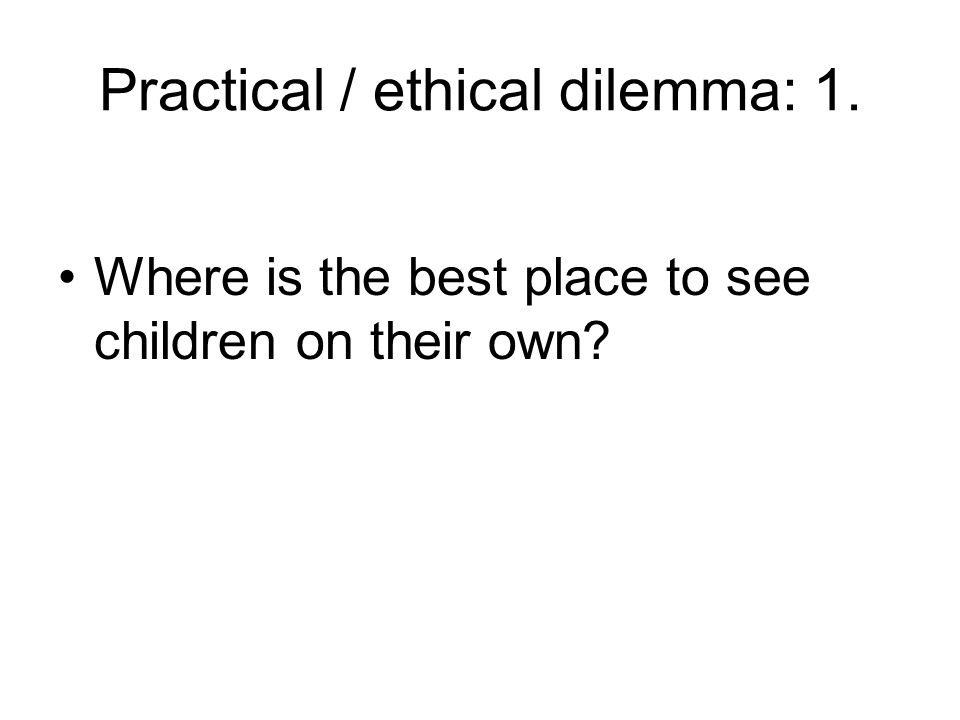 Practical / ethical dilemma: 1. Where is the best place to see children on their own?