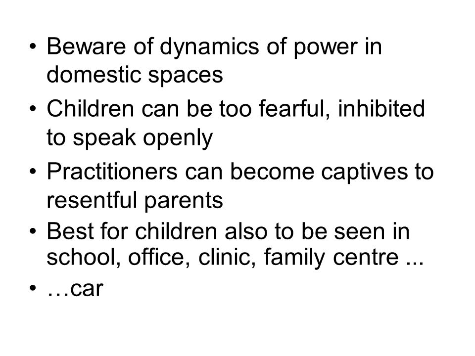Beware of dynamics of power in domestic spaces Children can be too fearful, inhibited to speak openly Practitioners can become captives to resentful parents Best for children also to be seen in school, office, clinic, family centre...