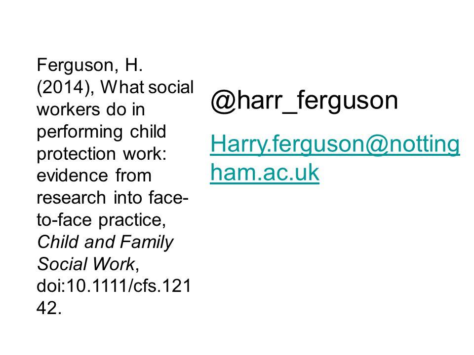 @harr_ferguson Harry.ferguson@notting ham.ac.uk Ferguson, H. (2014), What social workers do in performing child protection work: evidence from researc