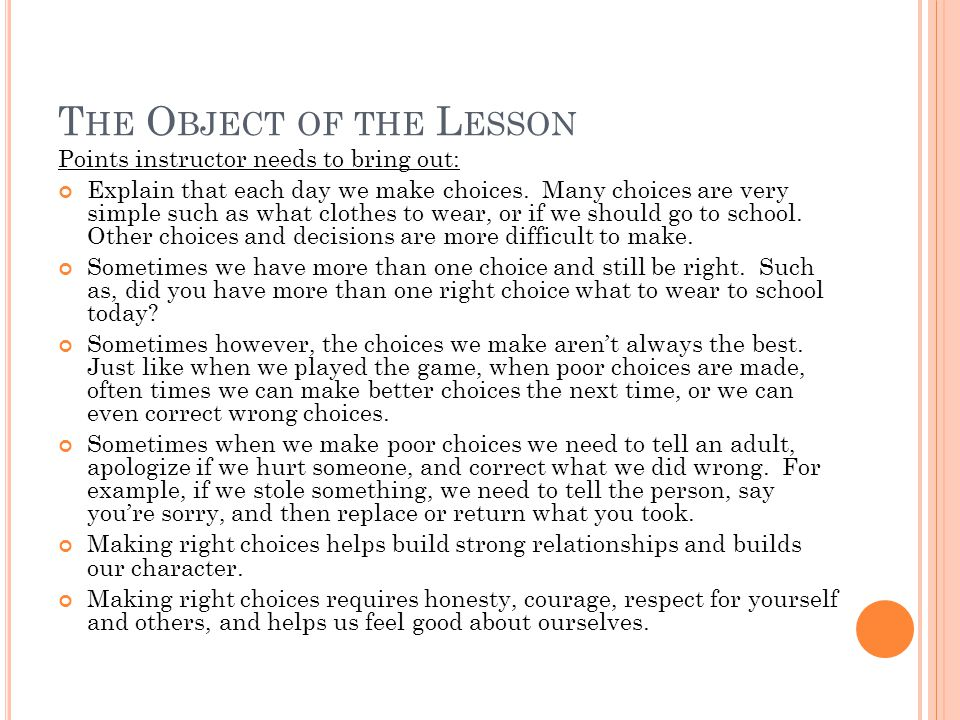 T HE O BJECT OF THE L ESSON Points instructor needs to bring out: Explain that each day we make choices.