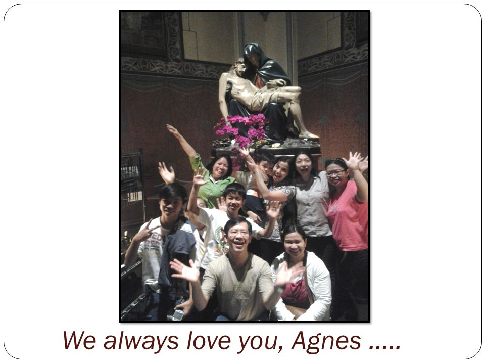 We always love you, Agnes …..