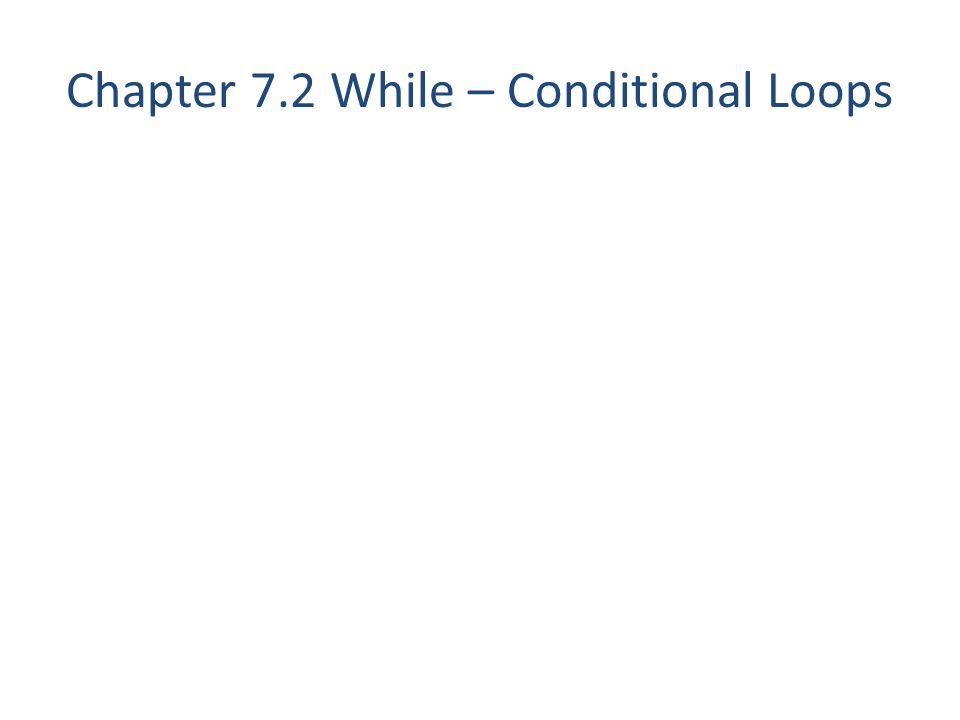 Chapter 7.2 While – Conditional Loops