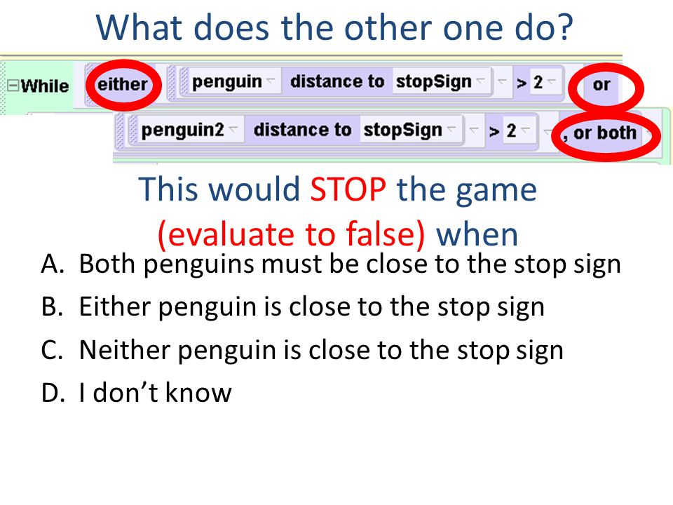 This would STOP the game (evaluate to false) when A.Both penguins must be close to the stop sign B.Either penguin is close to the stop sign C.Neither penguin is close to the stop sign D.I don't know What does the other one do