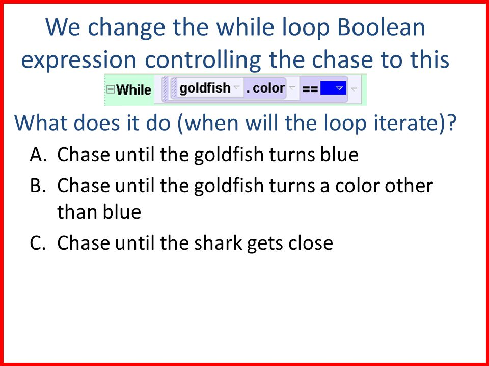 We change the while loop Boolean expression controlling the chase to this What does it do (when will the loop iterate).