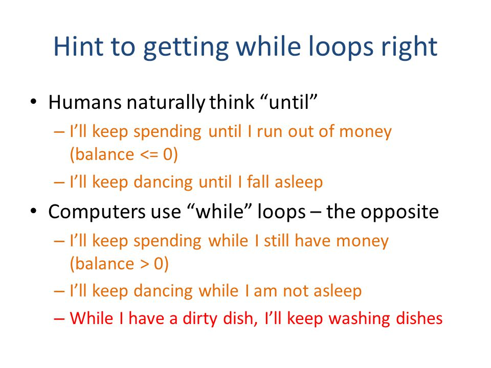 Hint to getting while loops right Humans naturally think until – I'll keep spending until I run out of money (balance <= 0) – I'll keep dancing until I fall asleep Computers use while loops – the opposite – I'll keep spending while I still have money (balance > 0) – I'll keep dancing while I am not asleep – While I have a dirty dish, I'll keep washing dishes