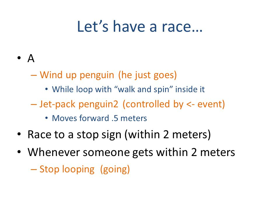 Let's have a race… A – Wind up penguin (he just goes) While loop with walk and spin inside it – Jet-pack penguin2 (controlled by <- event) Moves forward.5 meters Race to a stop sign (within 2 meters) Whenever someone gets within 2 meters – Stop looping (going)