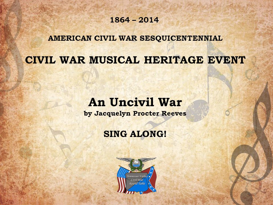 1 1864 – 2014 AMERICAN CIVIL WAR SESQUICENTENNIAL CIVIL WAR MUSICAL HERITAGE EVENT An Uncivil War by Jacquelyn Procter Reeves SING ALONG!