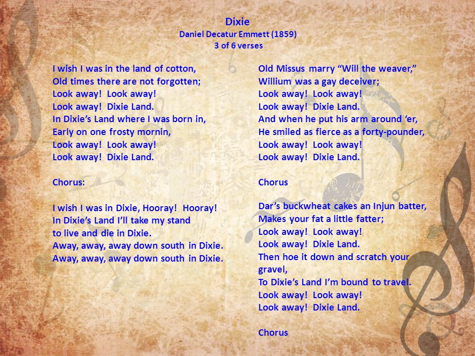 Dixie Daniel Decatur Emmett (1859) 3 of 6 verses I wish I was in the land of cotton, Old times there are not forgotten; Look away.