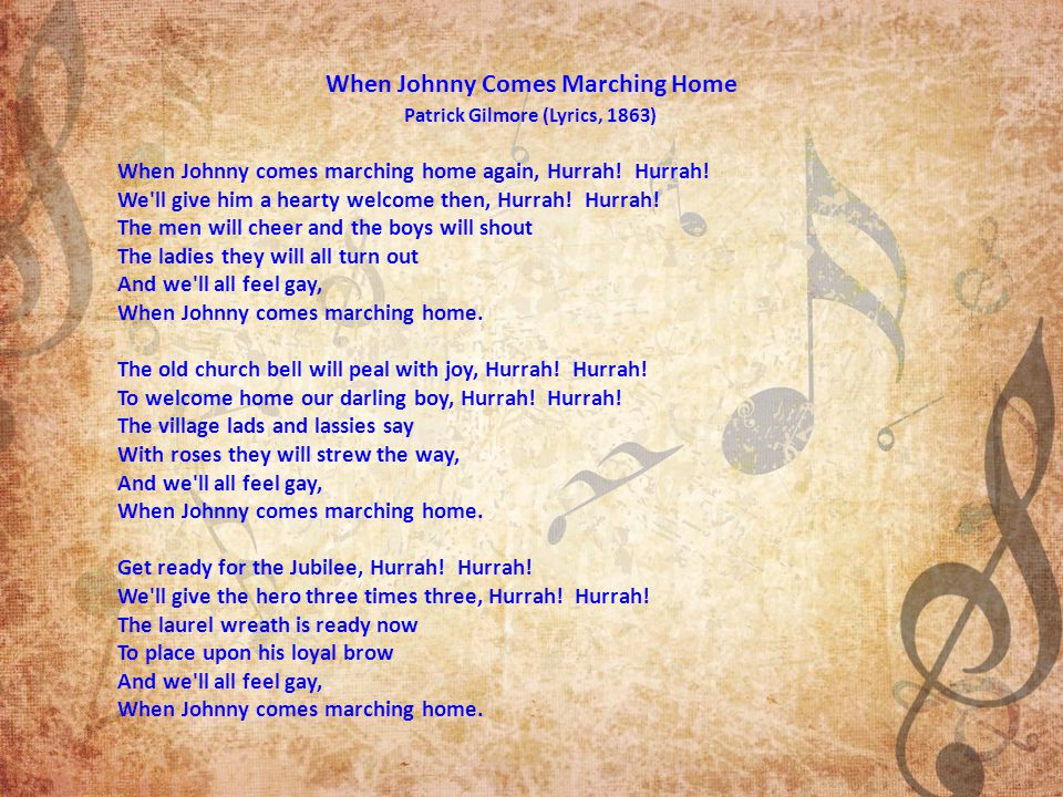 When Johnny Comes Marching Home Patrick Gilmore (Lyrics, 1863) When Johnny comes marching home again, Hurrah.
