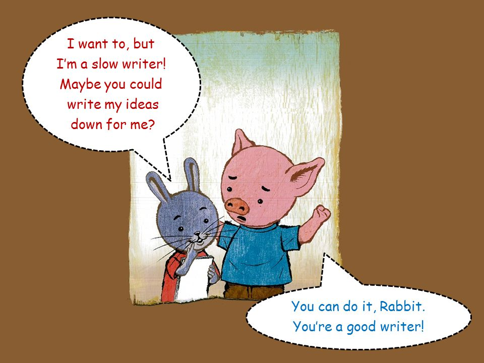 I do believe in you, Rabbit. But ten things is a lot. You don't have to write that many! Oh, I have another one! Number 3 – I love Pig because he beli