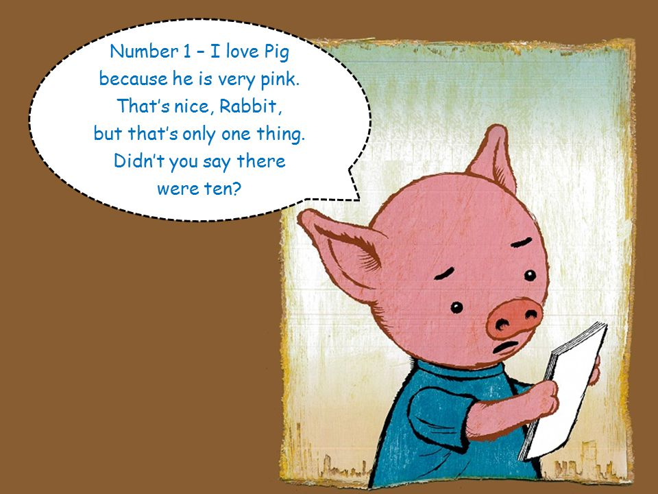 Here, read it, Pig! A list? What a surprise! Yes, ten things I love about you! Ten things you love... about me? Wow, ten!