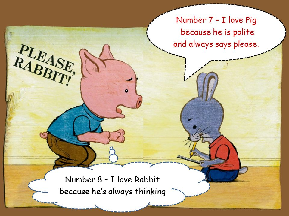Number 6 – I love Pig because he's not afraid to show his feelings. Rabbit, I'm starting to lose my patience!