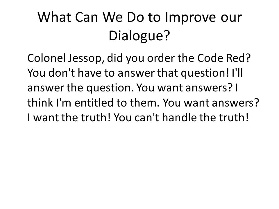 What Can We Do to Improve our Dialogue. Colonel Jessop, did you order the Code Red.