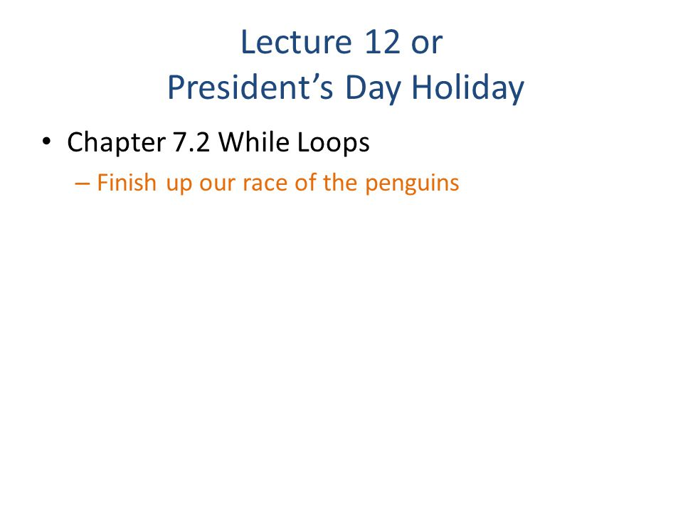 Lecture 12 or President's Day Holiday Chapter 7.2 While Loops – Finish up our race of the penguins
