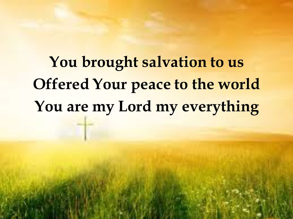 You brought salvation to us Offered Your peace to the world You are my Lord my everything