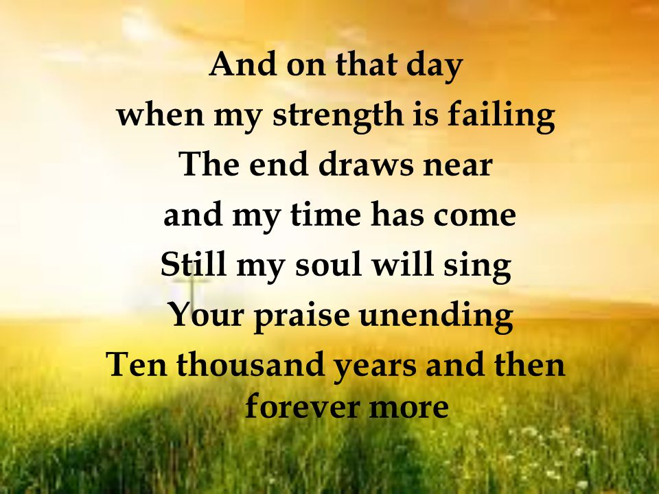 And on that day when my strength is failing The end draws near and my time has come Still my soul will sing Your praise unending Ten thousand years and then forever more
