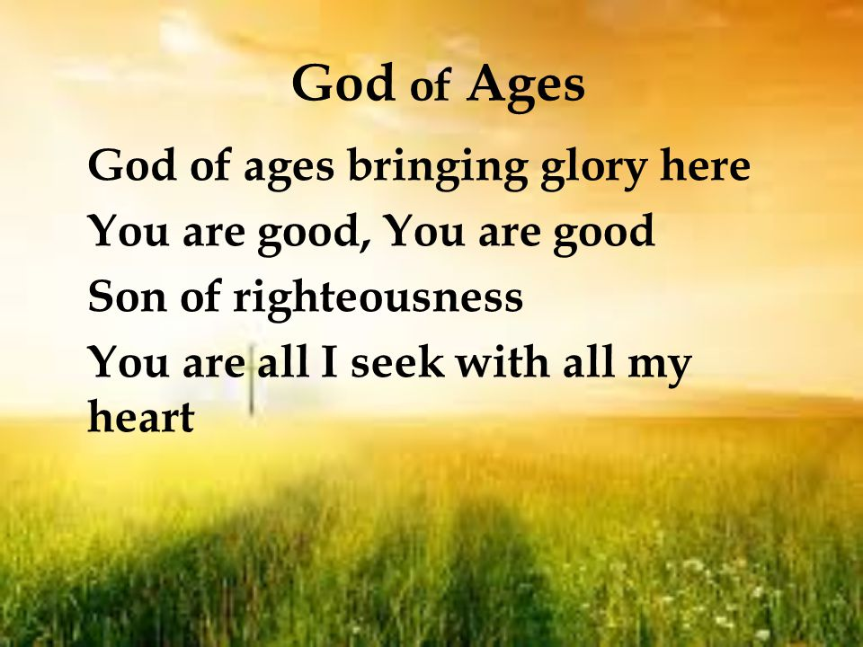 God of Ages God of ages bringing glory here You are good, You are good Son of righteousness You are all I seek with all my heart