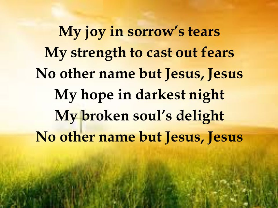 My joy in sorrow's tears My strength to cast out fears No other name but Jesus, Jesus My hope in darkest night My broken soul's delight No other name but Jesus, Jesus