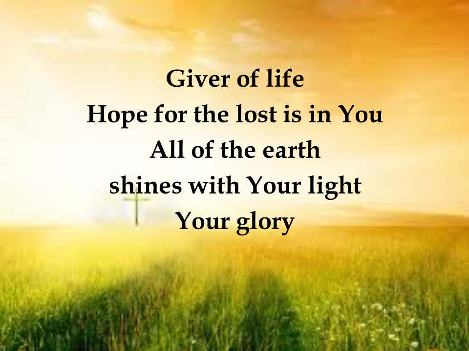 Giver of life Hope for the lost is in You All of the earth shines with Your light Your glory