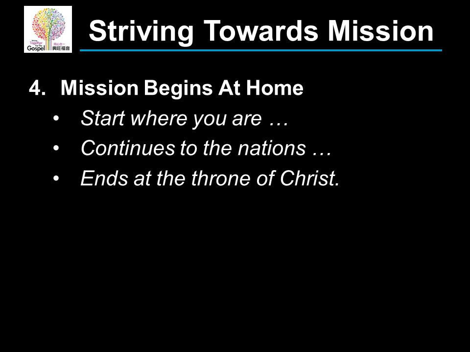 4.Mission Begins At Home Start where you are … Continues to the nations … Ends at the throne of Christ.