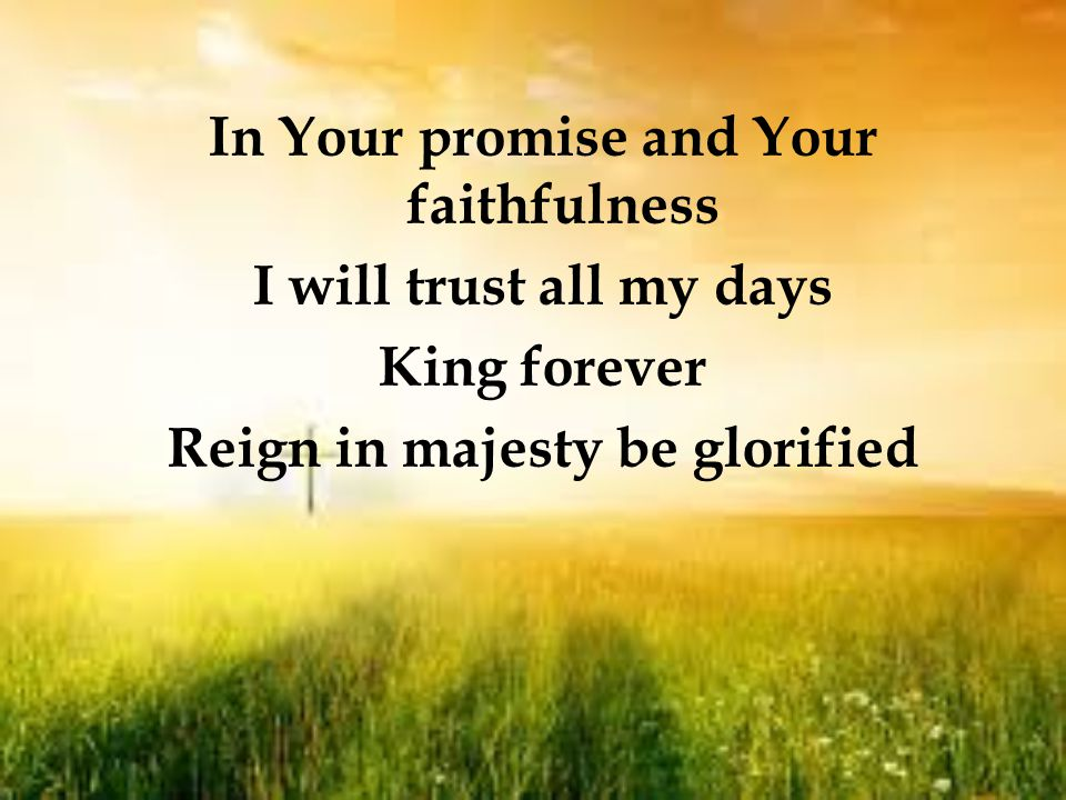In Your promise and Your faithfulness I will trust all my days King forever Reign in majesty be glorified