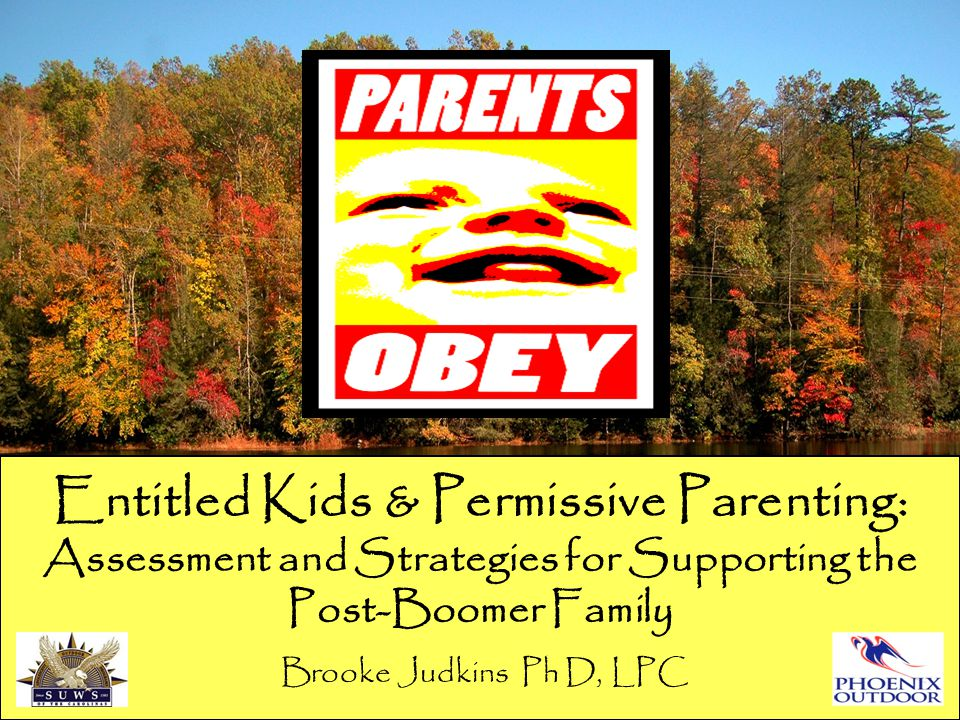 Entitled Kids & Permissive Parenting: Assessment and Strategies for Supporting the Post-Boomer Family Brooke Judkins Ph D, LPC