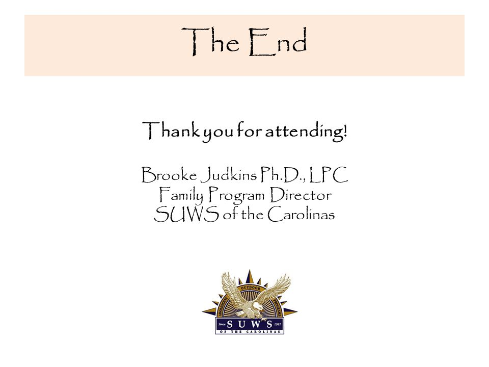 The End Thank you for attending! Brooke Judkins Ph.D., LPC Family Program Director SUWS of the Carolinas