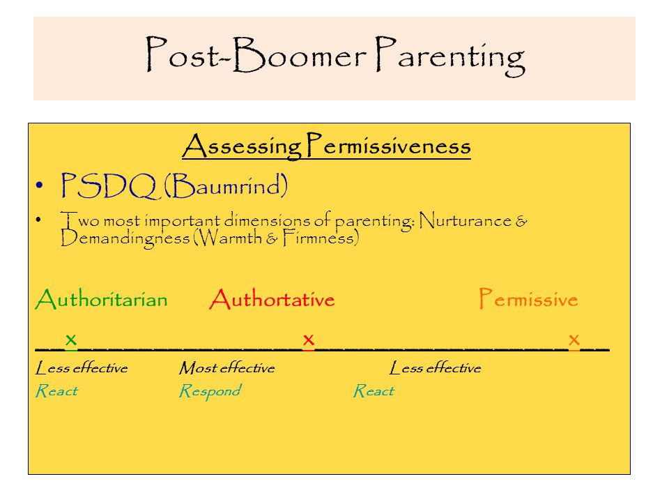 Post-Boomer Parenting Assessing Permissiveness PSDQ (Baumrind) Two most important dimensions of parenting: Nurturance & Demandingness (Warmth & Firmness) Authoritarian Authortative Permissive __x_______________x_________________x__ Less effective Most effective Less effective React Respond React