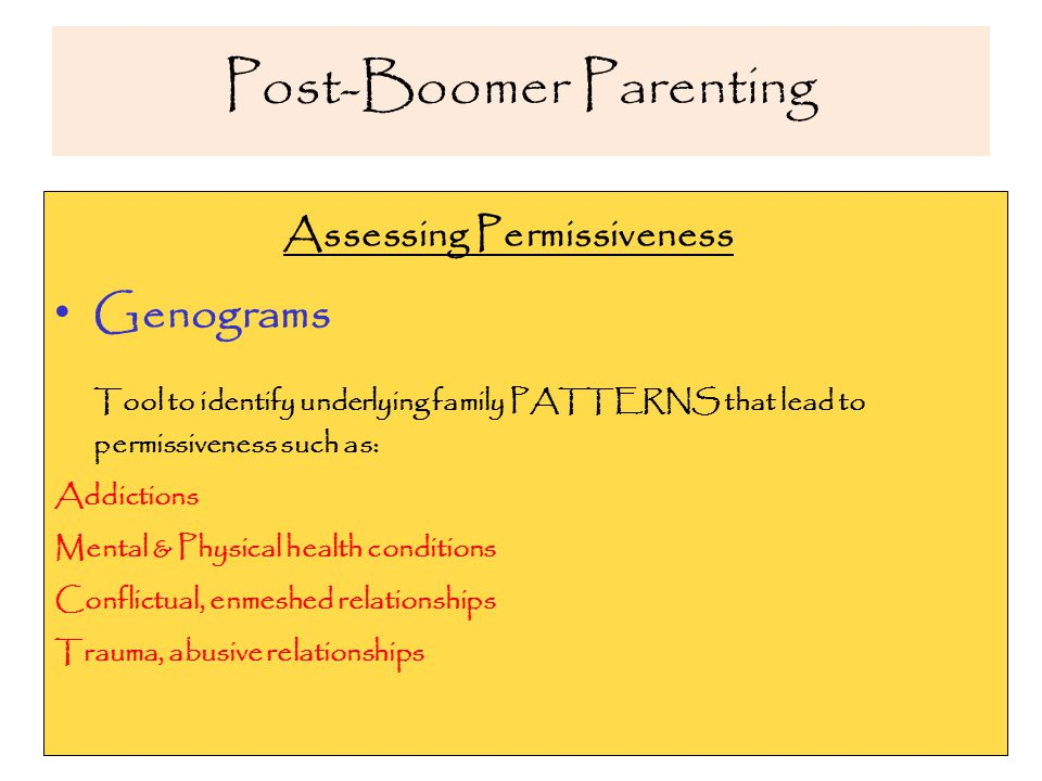 Post-Boomer Parenting Assessing Permissiveness Genograms Tool to identify underlying family PATTERNS that lead to permissiveness such as: Addictions Mental & Physical health conditions Conflictual, enmeshed relationships Trauma, abusive relationships