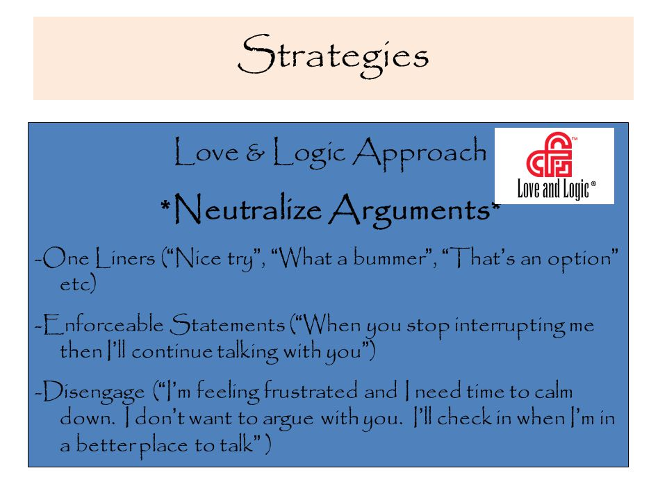 Strategies Love & Logic Approach *Neutralize Arguments* -One Liners ( Nice try , What a bummer , That ' s an option etc) -Enforceable Statements ( When you stop interrupting me then I ' ll continue talking with you ) -Disengage ( I ' m feeling frustrated and I need time to calm down.