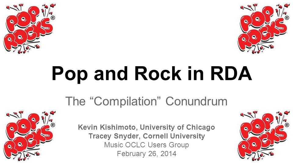 The Compilation Conundrum Kevin Kishimoto, University of Chicago Tracey Snyder, Cornell University Music OCLC Users Group February 26, 2014 Pop and Rock in RDA