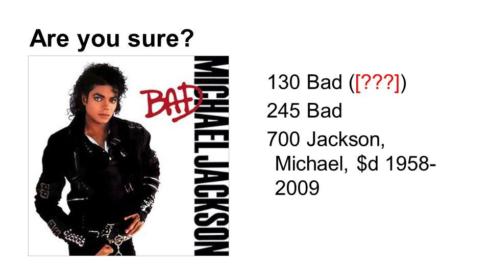 Are you sure 130 Bad ([ ]) 245 Bad 700 Jackson, Michael, $d 1958- 2009