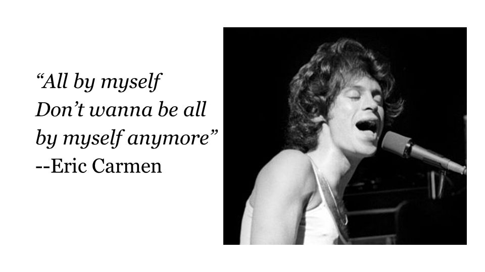 All by myself Don't wanna be all by myself anymore --Eric Carmen