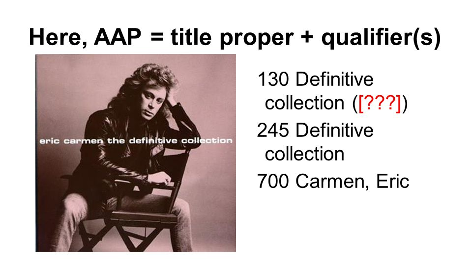 Here, AAP = title proper + qualifier(s) 130 Definitive collection ([ ]) 245 Definitive collection 700 Carmen, Eric