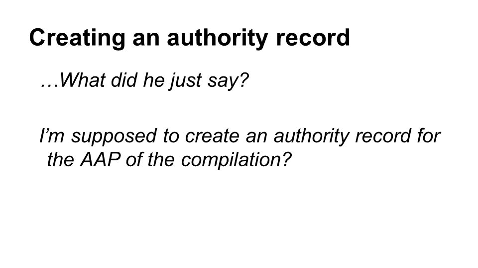 …What did he just say. I'm supposed to create an authority record for the AAP of the compilation.