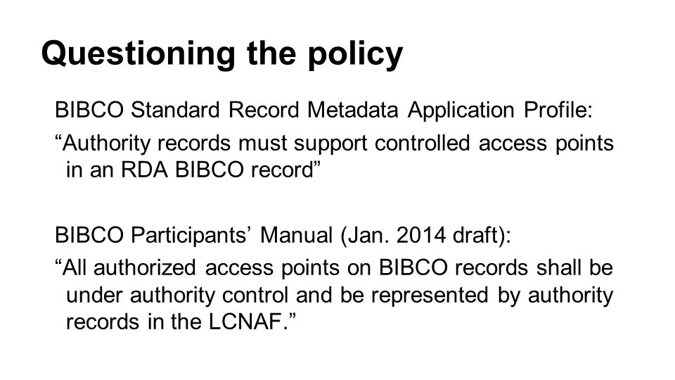 Questioning the policy BIBCO Standard Record Metadata Application Profile: Authority records must support controlled access points in an RDA BIBCO record BIBCO Participants' Manual (Jan.