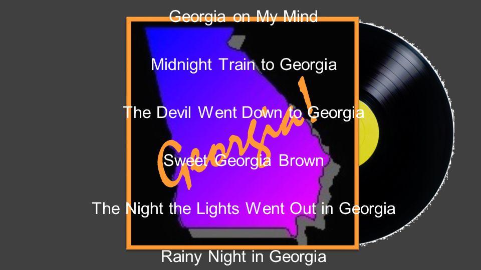 Georgia! Georgia on My Mind Midnight Train to Georgia The Devil Went Down to Georgia Sweet Georgia Brown The Night the Lights Went Out in Georgia Rain