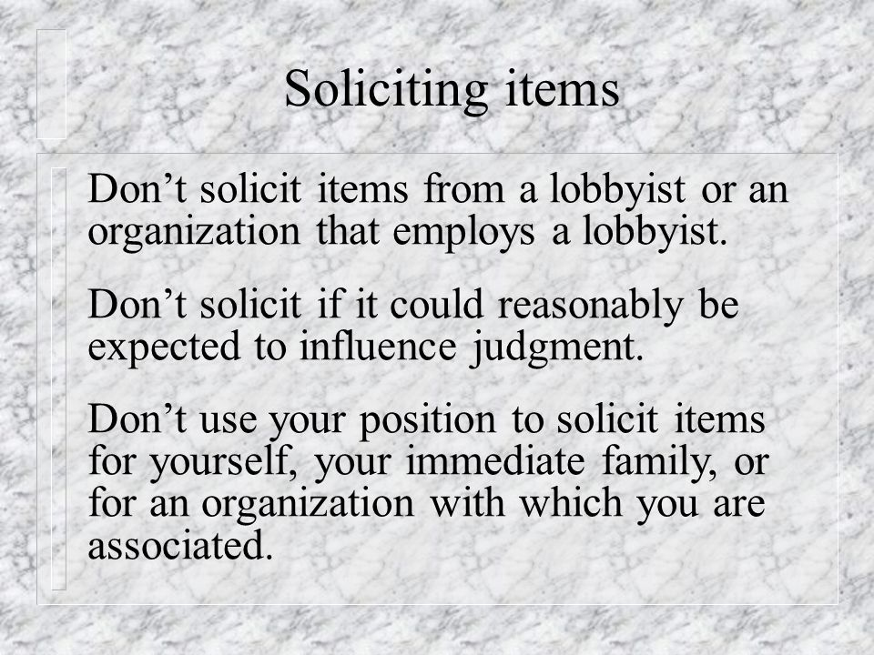 Soliciting items Don't solicit items from a lobbyist or an organization that employs a lobbyist.