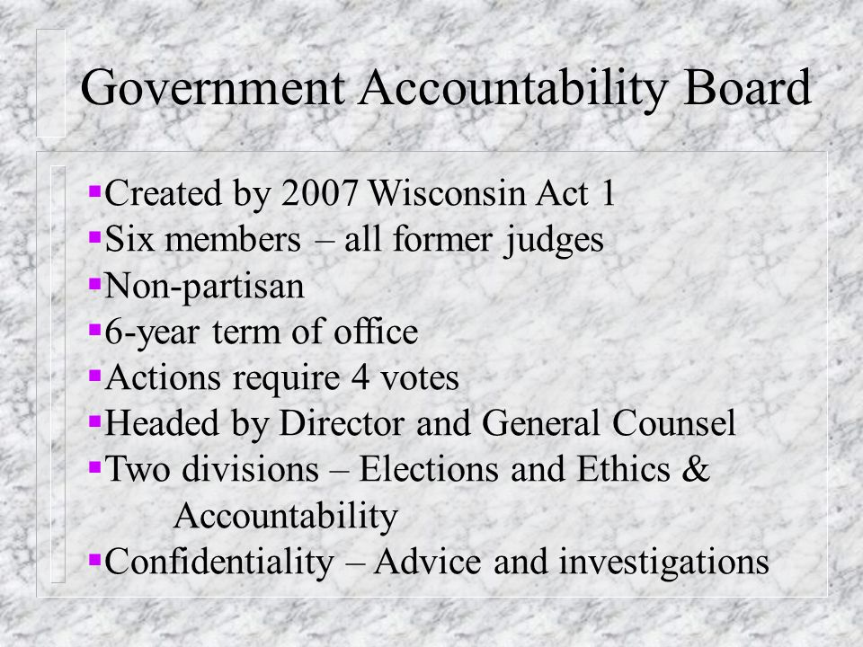 Government Accountability Board  Created by 2007 Wisconsin Act 1  Six members – all former judges  Non-partisan  6-year term of office  Actions require 4 votes  Headed by Director and General Counsel  Two divisions – Elections and Ethics & Accountability  Confidentiality – Advice and investigations