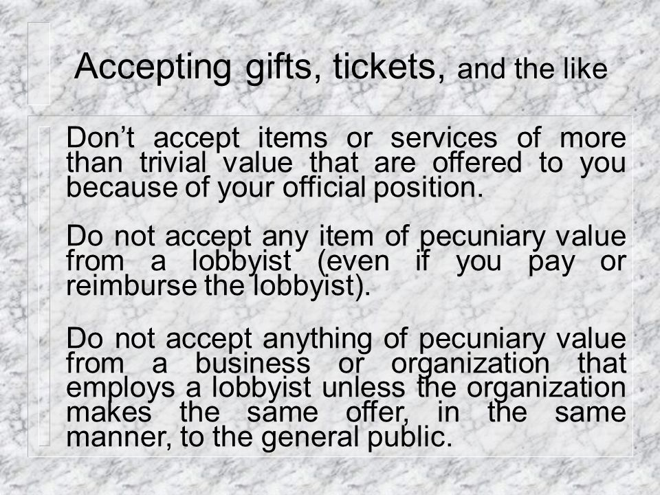 Accepting gifts, tickets, and the like Don't accept items or services of more than trivial value that are offered to you because of your official position.