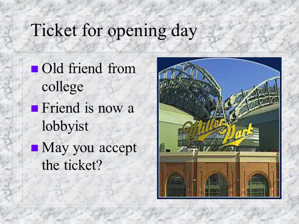 Ticket for opening day n Old friend from college n Friend is now a lobbyist n May you accept the ticket