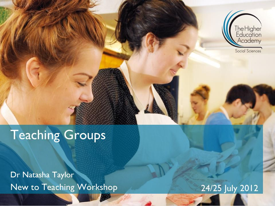 Teaching Groups Dr Natasha Taylor New to Teaching Workshop 24/25 July 2012