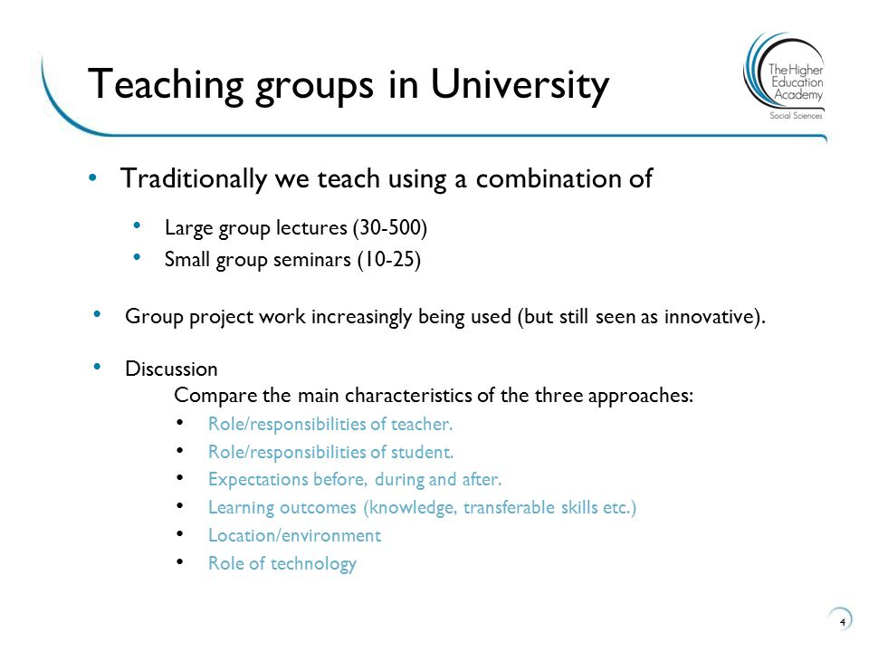 Traditionally we teach using a combination of Large group lectures (30-500) Small group seminars (10-25) Group project work increasingly being used (but still seen as innovative).