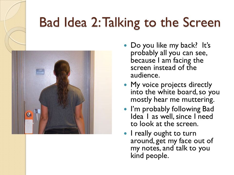 Bad Idea 2: Talking to the Screen Do you like my back.