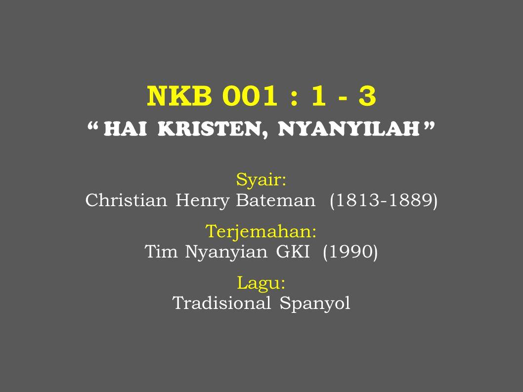 """NKB 001 : 1 - 3 """" HAI KRISTEN, NYANYILAH """" Syair: Christian Henry Bateman (1813-1889) Terjemahan: Tim Nyanyian GKI (1990) Lagu: Tradisional Spanyol"""