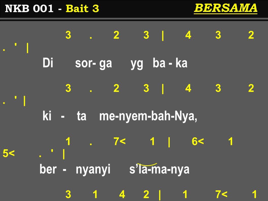 3. 2 3 | 4 3 2. ' | Di sor- ga yg ba - ka 3. 2 3 | 4 3 2. ' | ki - ta me-nyem-bah-Nya, 1. 7< 1 | 6< 1 5<. ' | ber - nyanyi s'la-ma-nya 3 1 4 2 | 1 7<