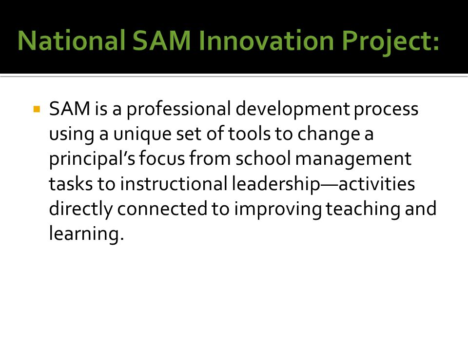 SAM is a professional development process using a unique set of tools to change a principal's focus from school management tasks to instructional leadership—activities directly connected to improving teaching and learning.