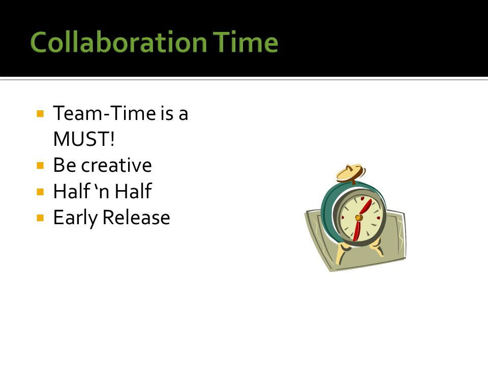  Team-Time is a MUST!  Be creative  Half 'n Half  Early Release